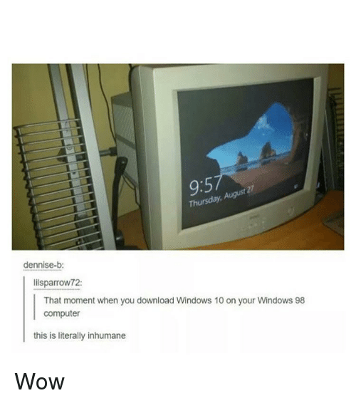 Memes, Windows, and Wow: 9:5  t 27  Thursday,  dennise-b:  lilsparrow72:  That moment when you download Windows 10 on your Windows 98  computer  this is literally inhumane Wow