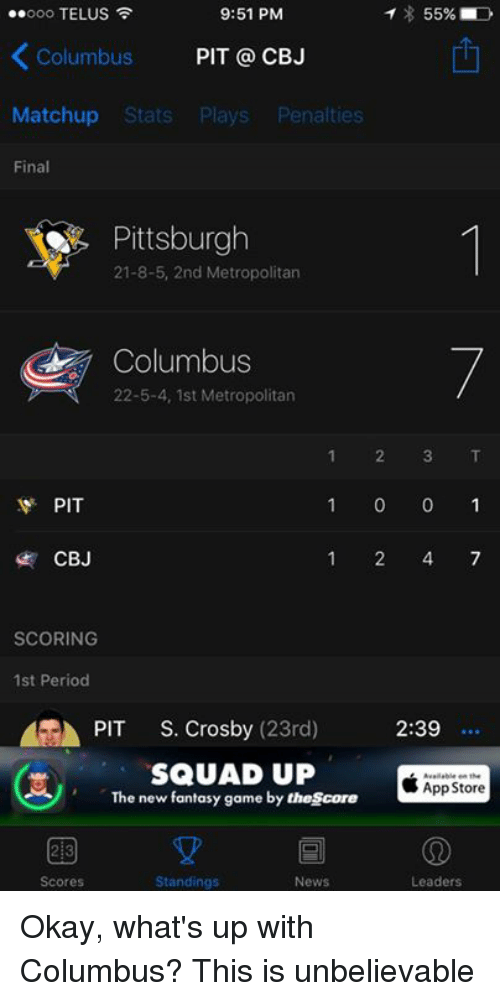 telus: 9:51 PM  T 55%  ..ooo TELUS  Columbus  PIT CBJ  Matchup Stats  Plays  Penalties  Final  Pittsburgh  21-8-5, 2nd Metropolitan  Columbus  22-5-4, 1st Metropolitan  1 2 3 T  PIT  1 0 0 1  1 4 7  CBJ  SCORING  1st Period  GA PIT  S. Crosby  (23rd) 2:39  SQUAD UP  App Store  The new fantasy game by thescore  2B  Scores  Standings  News  Leaders Okay, what's up with Columbus? This is unbelievable