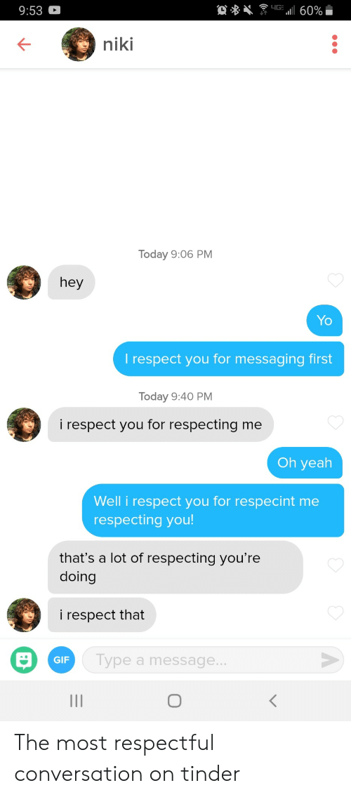Gif, Respect, and Tinder: 9:53  niki  Today 9:06 PM  hey  Yo  l respect you for messaging first  Today 9:40 PM  i respect you for respecting me  Oh yeah  Well i respect you for respecint me  respecting you  that's a lot of respecting you're  doing  i respect that  GIF  ype a message... The most respectful conversation on tinder