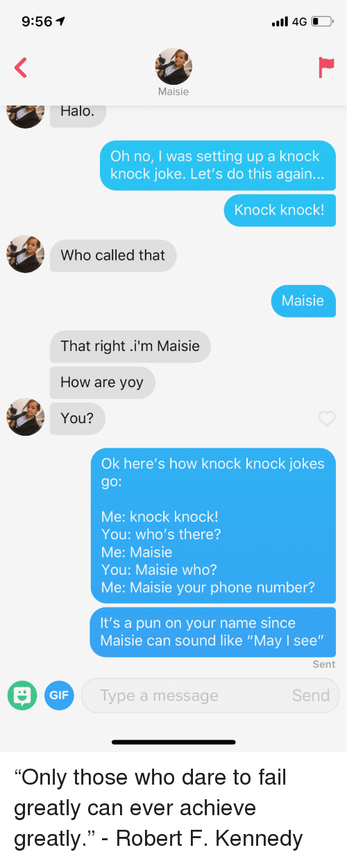 """Fail, Gif, and Halo: 9:561  Maisie  Halo.  Oh no, I was setting up a knock  knock joke. Let's do this again.  Knock knock!  Who called that  Maisie  That right .i'm Maisie  How are yoy  You?  Ok here's how knock knock jokes  go:  Me: knock knock!  You: who's there?  Me: Maisie  You: Maisie who?  Me: Maisie your phone number?  It's a pun on your name since  Maisie can sound like """"May I see""""  Sent  GIF  Type a message  Send """"Only those who dare to fail greatly can ever achieve greatly."""" - Robert F. Kennedy"""