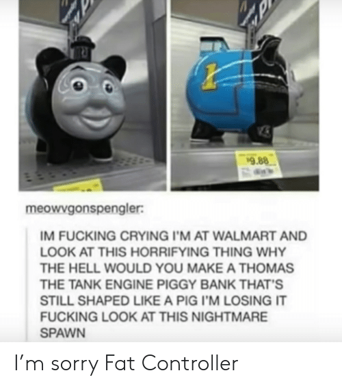 thomas the tank engine: 9.88  meowvgonspengler:  IM FUCKING CRYING I'M AT WALMART AND  LOOK AT THIS HORRIFYING THING WHY  THE HELL WOULD YOU MAKE A THOMAS  THE TANK ENGINE PIGGY BANK THAT'S  STILL SHAPED LIKE A PIG I'M LOSING IT  FUCKING LOOK AT THIS NIGHTMARE  SPAWN I'm sorry Fat Controller