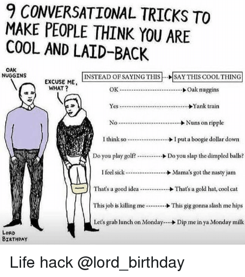 Birthday, Life, and Memes: 9 CONVERSATIONAL TRICKS TO  MAKE PEOPLE THINK YOU ARE  COOL AND LAID-BACK  OAK  NUGGINS  INSTEAD OF SAYING THIS-ISAY THIS COOL THING  EXCUSE ME  WHAT?  Yes...Yank train  I think I puta boogie dollar down  Do you play golf?...Do you slap the dimpled balls?  I feel sickMama's got the nasty jam  | That's a good idea  →That's a gold hat, cool cat  This job is killing me  This gig gonna slash me hips  Let's grab lunch on Monday.- Dip me in ya Monday milk  LORD  BIRTHDAY Life hack @lord_birthday
