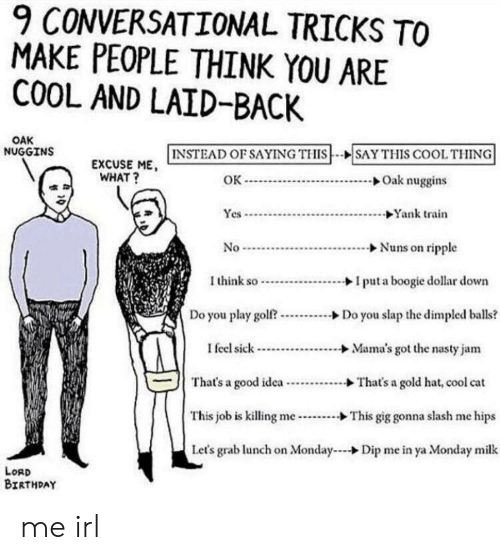 Birthday, Nasty, and Cool: 9 CONVERSATIONAL TRICKS TO  MAKE PEOPLE THINK YOU ARE  COOL AND LAID-BACK  OAK  NUGGINS  EXCUSE HE,  | INSTEAD OF SAYING THIS  SAY THIS COOL THING  EXCUSE ME  WHAT?  OK  →Oak nuggins  Yes  Yank train  I think soI put a boogie dollar down  Do you play golftDo you slap the dimpled balls?  I feel sick-...............→ Mama's got the nasty jam  That's a good idea-...........&That's a gold hat, cool cat  This job is killing  Let's grab lunch on Monday  -...--> This gig gonna slash me hips  Dip me in ya Monday milk  LORD  BIRTHDAY me irl