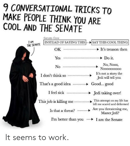 Jedi, Life, and Work: 9 CONVERSATIONAL TRICKS TO  MAKE PEOPLE THINK YOU ARE  COOL AND THE SENATE  Senate-Core  I AM  THE SENATE INSTEAD OF SAYING THIS  SAY THIS COOLTHING  It's treason then  OK  Do it  Yes  No, Nooo,  Noooo0o0000  No  It's not a story the  Jedi will tell you  I don't think so  Good...good  That's a good idea  I feel sick  Jedi taking over!  This attempt on my life has  left me scared and deformed  This job is killing me  Are you threatening me,  Master Jedi?  Is that a threat?  I'm better than you  I am the Senate It seems to work.