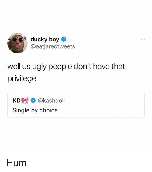 Funny, Ugly, and Single: 9 ducky boy  @eatjaredtweets  well us ugly people don't have that  privilege  KD覞 @kashdoll  Single by choice Hum