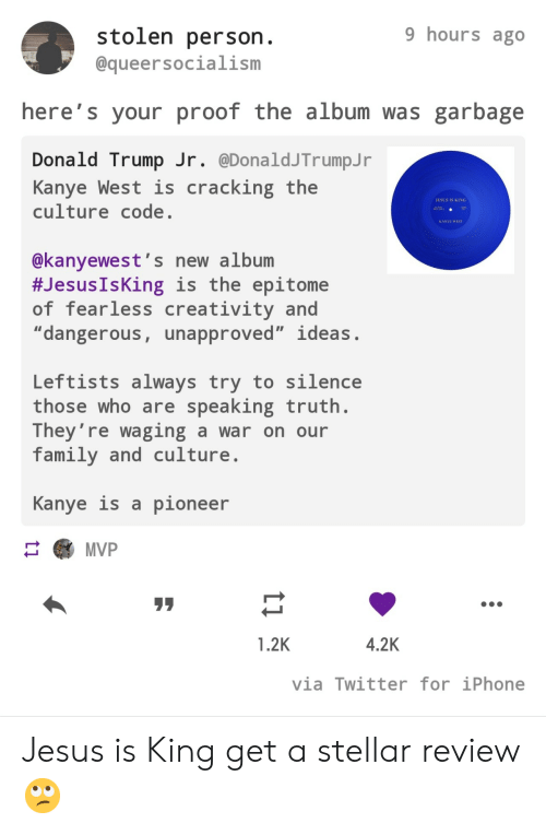 "Donald Trump, Family, and Iphone: 9 hours ago  stolen person.  @queersocialism  here's your proof the album was garbage  Donald Trump Jr. @DonaldJTrumpJ r  Kanye West is  culture code.  cracking the  JESUS IS KING  AA  KANYE WEST  @kanyewest's new album  #Jesus IsKing is the epitome  of fearless creativity and  ""dangerous, unapproved"" ideas.  Leftists always try to silence  those who are speaking truth.  They're waging a war on our  family and culture  Kanye is a pioneer  MVP  4.2K  1.2K  via Twitter for iPhone  ti Jesus is King get a stellar review 🙄"