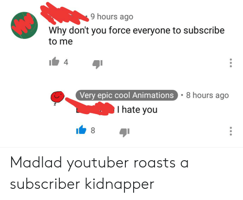 Cool, Epic, and Youtuber: 9 hours ago  Why don't you force everyone to subscribe  to me  4  8 hours ago  Very epic cool Animations  Thate you  8 Madlad youtuber roasts a subscriber kidnapper