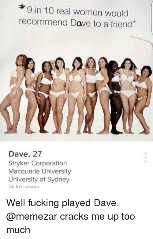 Fucking, Too Much, and Women: 9 in 10 real women would  recommend Dave to a friend  Q.  Dave, 27  Stryker Corporation  Macquarie University  University of Sydney  14 km awav Well fucking played Dave. @memezar cracks me up too much