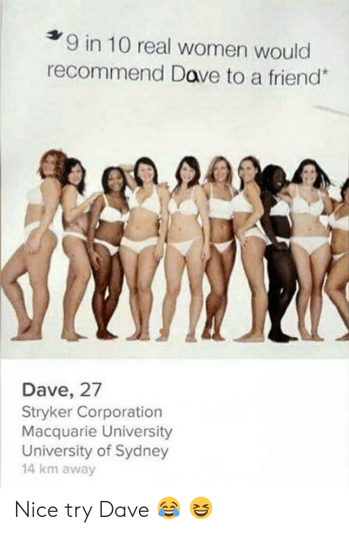 Women, Nice, and Corporation: 9 in 10 real women would  recommend Dave to a friend*  Dave, 27  Stryker Corporation  Macquarie University  University of Sydney  14 km away Nice try Dave ? ?