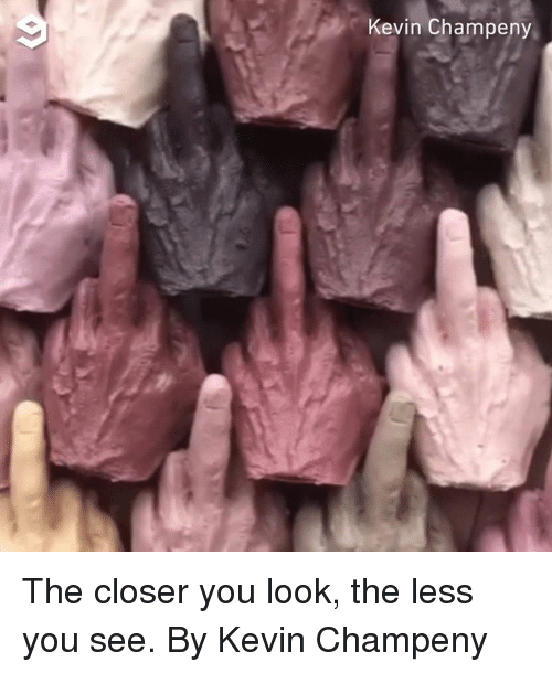 The Closer: 9  Kevin Champeny The closer you look, the less you see.  By Kevin Champeny