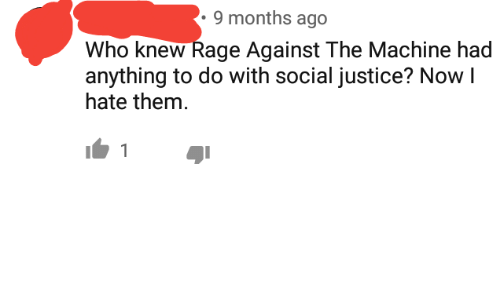 the machine: 9 months ago  Who knew Rage Against The Machine had  anything to do with social justice? Now I  hate them.