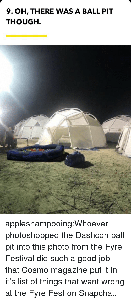 Snapchat, Tumblr, and Blog: 9. OH, THERE WAS A BALL PIT  THOUGH. appleshampooing:Whoever photoshopped the Dashcon ball pit into this photo from the Fyre Festival did such a good job that Cosmo magazine put it in it's list of things that went wrong at the Fyre Fest on Snapchat.