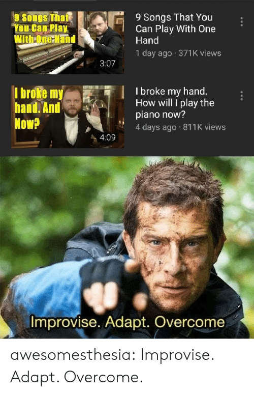 Tumblr, Blog, and Piano: 9 Songs That You  Can Play With One  Hand  9 Songs Thate  You Can Play  With-One Hand  1 day ago 371K views  3:07  I broke my hand.  How will I play the  piano now?  4 days ago 811K views  I broke my  hand. And  Now?  4:09  Improvise. Adapt. Overcome awesomesthesia:  Improvise. Adapt. Overcome.