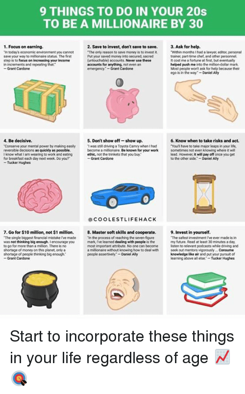 "Assertive: 9 THINGS TO DO IN YOUR 20s  TO BE A MILLIONAIRE BY 30  1. Focus on earning.  2. Save to invest, don't save to save.  3. Ask for help.  ""The only reason to save money is to invest it  ""Within months I had a lawyer editor personal  ""In today's economic environment you cannot  save your way to millionair  e status. The first  Put your saved money into secured, sacred  trainer part-time chef, and other personnel.  focus on increasing your income  (untouchable) account  Never use these  It cost me afortune at first, but eventually  step is to  in increments and repeating that  accounts for anything.  not even an  helped push me  into the million-dollar mark.  Most people won't ask for help because their  Grant Cardone  emergency Grant Cardone  ego is in the way  Daniel Ally  4, Be decisive.  5. Don't show off-show up.  6. Know when to take risks and act.  ""Conserve your mental power by making easily Twas still driving a Toyota Camry when had  ""You have to take major leaps in your life,  reversible decisions as quickly as possible.  become a millionaire.  Be known for your work  sometimes noteven knowing where it wil  lead. However, it will pay off once you get  know whatlam wearing to work and eating  for breakfast each day next week Do you?  Grant Cardone  to the other side  -Daniel Ally  Tucker Hughes  COOLEST LIFE HACK  7. Go for $10 million, not $1 million. 8. Master soft skills and cooperate.  9. Invest in yourself.  ""The single biggest financial mistakerve made  ""in the process of reachingthe sevenfigure  ""The safest investment rve ever made is in  was not thinking big enough. Iencourage you  mark I've learned dealing with people  is the  my future. Read at least 30 minutes a day,  most important attribute. No one can become  listen to relevant podcasts whie driving and  millionaire without knowing how to deal with  seek out mentors vigorously Consume  people assertively -Daniel Ally  knowledge like air and put your pursuit of  to go for more than a million. There isno  shortage of money on this planet,onlya  shortage of people thinking big enough  Grant Cardone  learning above all else Tucker Hughes Start to incorporate these things in your life regardless of age 📈🎯"