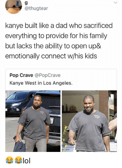 Dad, Family, and Kanye: 9  @thugtear  kanye built like a dad who sacrificed  everything to provide for his family  but lacks the ability to open up&  emotionally connect w/his kids  Pop Crave @PopCrave  Kanye West in Los Angeles. 😂😂lol