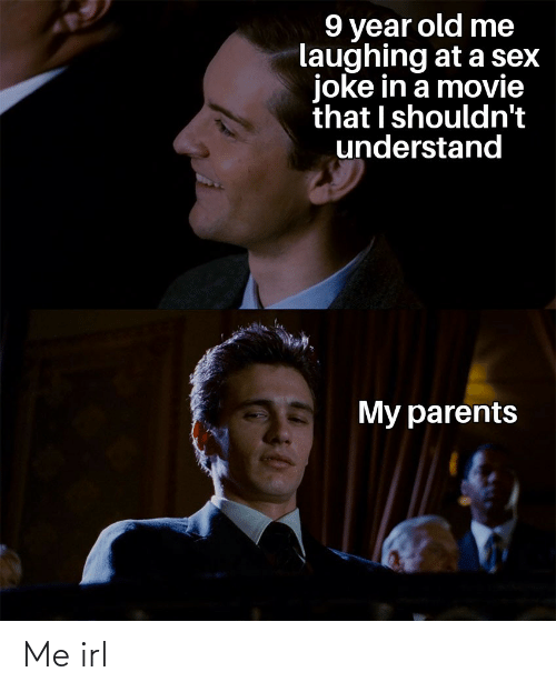 9 Year Old: 9 year old me  laughing at a sex  joke in a movie  that I shouldn't  understand  My parents Me irl
