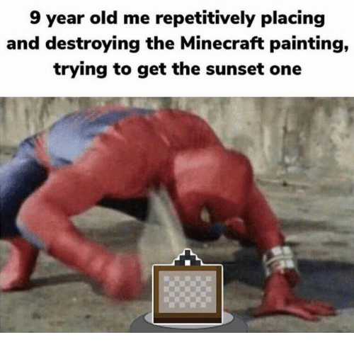 Minecraft, Sunset, and Old: 9 year old me repetitively placing  and destroying the Minecraft painting,  trying to get the sunset one