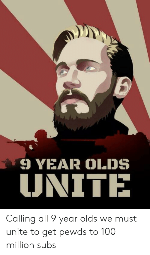 Anaconda, All, and Calling: 9 YEAR OLDS  UNITE Calling all 9 year olds we must unite to get pewds to 100 million subs