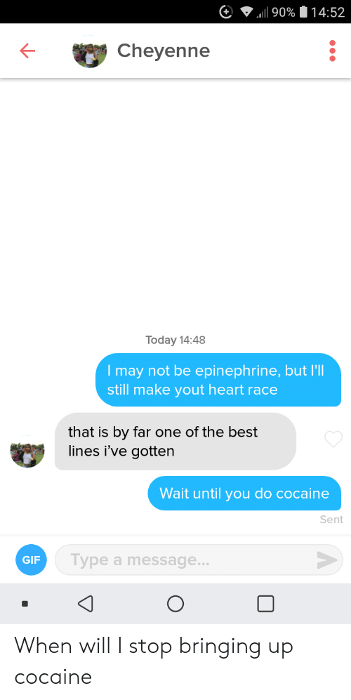 Gif, Best, and Cocaine: 90% 14:52  Cheyenne  Today 14:48  Imay not be epinephrine, but I'l  still make yout heart race  that is by far one of the best  lines i've gotten  Wait until you do cocaine  Sent  Type a message...  GIF When will I stop bringing up cocaine