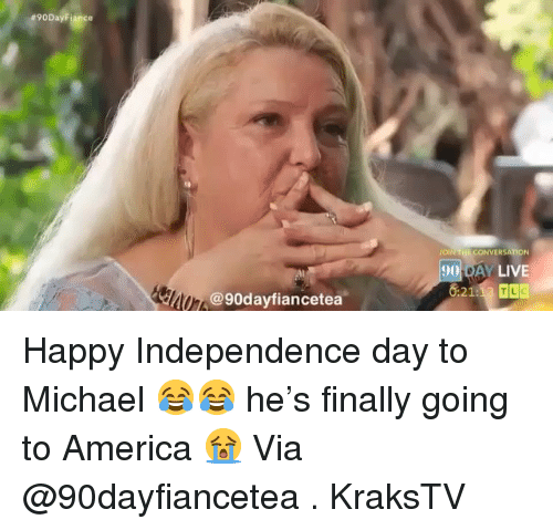 America, Independence Day, and Memes: 90  90 DAY LIVE  @90dayfiancetea Happy Independence day to Michael 😂😂 he's finally going to America 😭 Via @90dayfiancetea . KraksTV