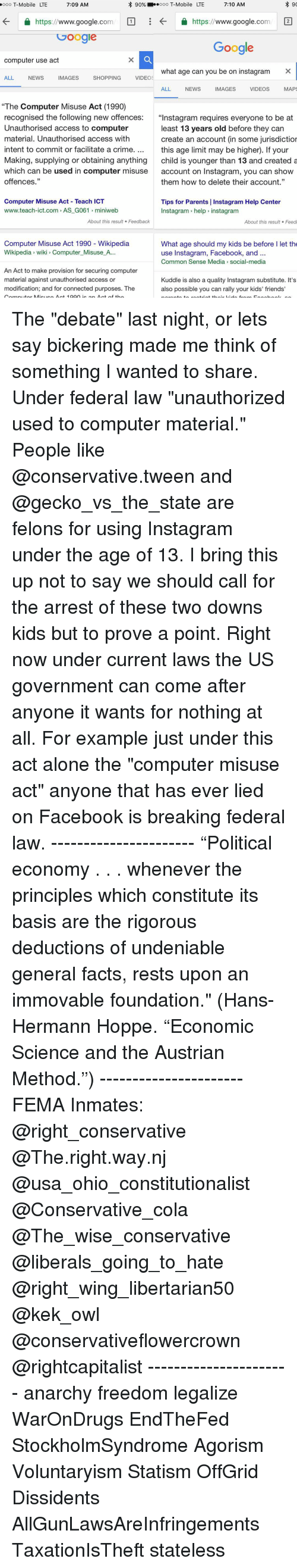 """debate-last-night: 90  90% ooo T-Mobile LTE  7:10 AM  oooo T-Mobile LTE  7:09 AM  https  https  Google  OOgle  Computer use act  what age can you be on instagram X  NEWS  SHOPPING  ALL  IMAGES  VIDEOS  VIDEOS  MAP  ALL  NEWS  IMAGES  """"The Computer Misuse Act (1990)  recognised the following new offences:  Instagram requires everyone to be at  Unauthorised access to computer  least 13 years old before they can  material. Unauthorised access with  create an account (in some jurisdictior  intent to commit or facilitate a crime  this age limit may be higher). If your  Making, supplying or obtaining anything child is younger than 13 and created a  which can be used in computer misuse  account on Instagram, you can show  offences  33  them how to delete their account.""""  Computer Misuse Act Teach ICT  Tips for Parents l Instagram Help Center  www.teach-ict.com AS G061 miniweb  Instagram help instagram  About this result Feedback  About this result Feedi  Computer Misuse Act 1990 Wikipedia  What age should my kids be before l let the  Wikipedia wiki Computer Misuse A...  use Instagram, Facebook, and  Common Sense Media social-media  An Act to make provision for securing computer  material against unauthorised access or  Kuddle is also a quality Instagram substitute. It's  modification; and for connected purposes. The  also possible you can rally your kids' friends'  f th The """"debate"""" last night, or lets say bickering made me think of something I wanted to share. Under federal law """"unauthorized used to computer material."""" People like @conservative.tween and @gecko_vs_the_state are felons for using Instagram under the age of 13. I bring this up not to say we should call for the arrest of these two downs kids but to prove a point. Right now under current laws the US government can come after anyone it wants for nothing at all. For example just under this act alone the """"computer misuse act"""" anyone that has ever lied on Facebook is breaking federal law. ---------------------- """"P"""