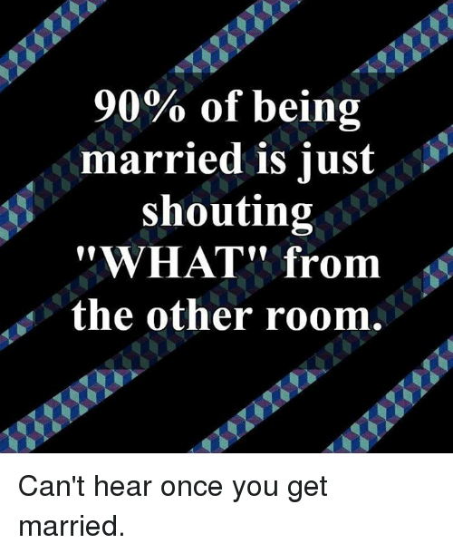 "Dank, 🤖, and Once: 90% of being  married is iust  shouting  ""WHAT"" from  the other room. Can't hear once you get married."