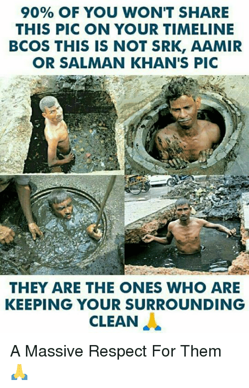 Memes, Respect, and 🤖: 90% OF YOU WON'T SHARE  THIS PIC ON YOUR TIMELINE  BCOS THIS IS NOT SRK, AAMIR  OR SALMAN KHAN'S PIC  THEY ARE THE ONES WHO ARE  KEEPING YOUR SURROUNDING  CLEAN A Massive Respect For Them 🙏