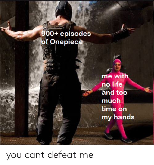 Onepiece: 900+ episodes  of Onepiece  me with  no life  and too  much  time on  my hands you cant defeat me