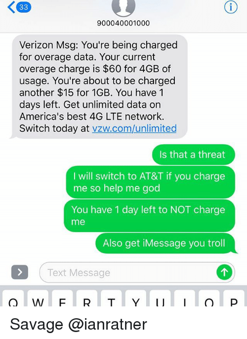 God, Savage, and Troll: 900040001000  Verizon Msg: You're being charged  for overage data. Your current  overage charge is $60 for 4GB of  usage. You're about to be charged  another $15 for 1GB. You have 1  days left. Get unlimited data on  America's best 4G LTE network.  Switch today at vzw.com/unlimited  Is that a threat  I will switch to AT&T if you charge  me so help me god  You have 1 day left to NOT charge  me  Also get iMessage you troll  Text Message Savage @ianratner