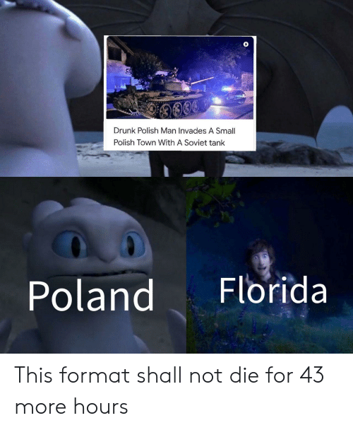 Drunk, Florida, and Poland: 9009  Drunk Polish Man Invades A Small  Polish Town With A Soviet tank  Florida  Poland This format shall not die for 43 more hours
