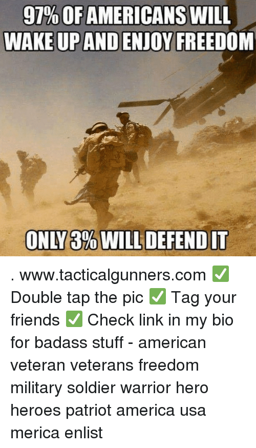 America, Friends, and Memes: 91% OF AMERICANS WILL  WAKE UP AND ENJOY FREEDOM  ONLY 3% WILL DEFEND IT . www.tacticalgunners.com ✅ Double tap the pic ✅ Tag your friends ✅ Check link in my bio for badass stuff - american veteran veterans freedom military soldier warrior hero heroes patriot america usa merica enlist