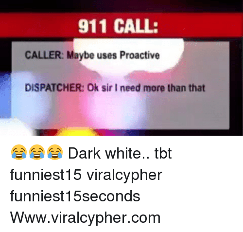 Funny, Tbt, and White: 911 CALL:  CALLER: Maybe uses Proactive  DISPATCHER: Ok sir I need more than that 😂😂😂 Dark white.. tbt funniest15 viralcypher funniest15seconds Www.viralcypher.com