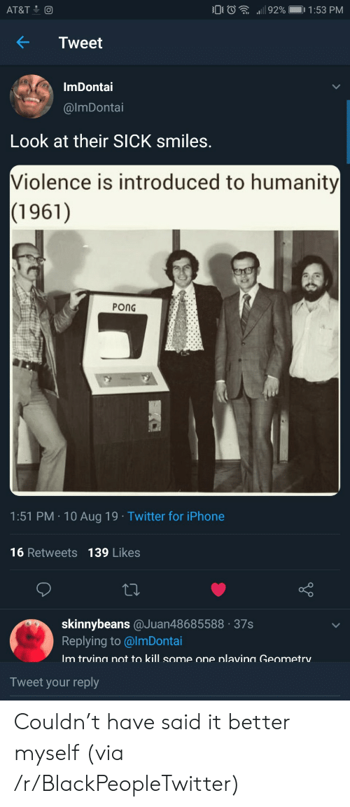 Blackpeopletwitter, Iphone, and Twitter: 92%  1:53 PM  AT&T  Tweet  ImDontai  @lmDonotai  Look at their SICK smiles.  Violence is introduced to humanity  (1961)  PONG  1:51 PM 10 Aug 19 Twitter for iPhone  16 Retweets 139 Likes  skinnybeans @Juan48685588 37s  Replying to @ImDontai  Im trvina not to kill some one nlavina Geometry  Tweet your reply Couldn't have said it better myself (via /r/BlackPeopleTwitter)