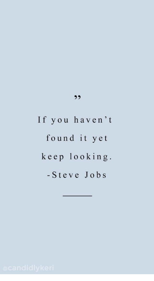 Keep Looking: 92  If you haven't  found it yet  keep looking  - Steve Jobs
