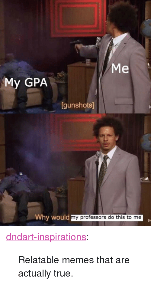 """Memes, True, and Tumblr: 92  Me  My GPA  gunshots]  Why wou  ld my professors do this to me <p><a href=""""http://dndart-inspirations.tumblr.com/post/173102879776/relatable-memes-that-are-actually-true"""" class=""""tumblr_blog"""">dndart-inspirations</a>:</p><blockquote><p>Relatable memes that are actually true.</p></blockquote>"""