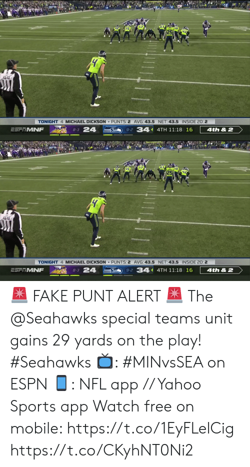 Espn, Fake, and Memes: 93  25  55  ATOA4M  TONIGHT 4 MICHAEL DICKSON PUNTS: 2 AVG: 43.5 NET: 43.5 INSIDE 20: 2  8-3 24  9-2 34 4TH 11:18 16  ESFTMNF  4th& 2   55  4M a  TONIGHT 4 MICHAEL DICKSON PUNTS: 2 AVG: 43.5 NET: 43.5 INSIDE 20: 2  4th&2  9-2 34 4TH 11:18 16  8-3 24  ESFRMNF 🚨 FAKE PUNT ALERT 🚨  The @Seahawks special teams unit gains 29 yards on the play! #Seahawks   📺: #MINvsSEA on ESPN 📱: NFL app // Yahoo Sports app Watch free on mobile: https://t.co/1EyFLelCig https://t.co/CKyhNT0Ni2