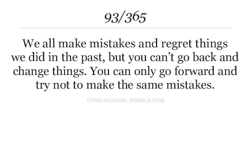 Regret, Change, and Mistakes: 93/365  We all make mistakes and regret things  we did in the past, but you can't go back and  change things. You can only go forward and  try not to make the same mistakes.  TYPELIKEAGIRLTUMBLR.COM