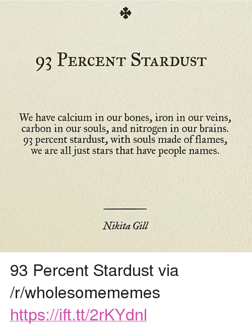 """Bones, Brains, and Stars: 93 PERCENT STARDUST  We have calcium in our bones, iron in our veins,  carbon in our souls, and nitrogen in our brains.  93 percent stardust, with souls made of flames,  we are all just stars that have people names  Nikita Gil <p>93 Percent Stardust via /r/wholesomememes <a href=""""https://ift.tt/2rKYdnl"""">https://ift.tt/2rKYdnl</a></p>"""