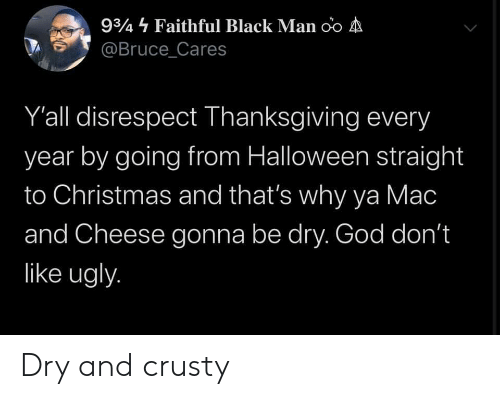 Christmas, God, and Halloween: 934 Faithful Black Man oo A  @Bruce_Cares  Y'all disrespect Thanksgiving every  year by going from Halloween straight  to Christmas and that's why ya Mac  and Cheese gonna be dry. God don't  like ugly. Dry and crusty