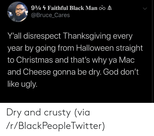 Blackpeopletwitter, Christmas, and God: 934 Faithful Black Man oo A  @Bruce_Cares  Y'all disrespect Thanksgiving every  year by going from Halloween straight  to Christmas and that's why ya Mac  and Cheese gonna be dry. God don't  like ugly. Dry and crusty (via /r/BlackPeopleTwitter)