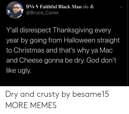 disrespect: 934 Faithful Black Man oo A  @Bruce_Cares  Y'all disrespect Thanksgiving every  year by going from Halloween straight  to Christmas and that's why ya Mac  and Cheese gonna be dry. God don't  like ugly. Dry and crusty by besame15 MORE MEMES