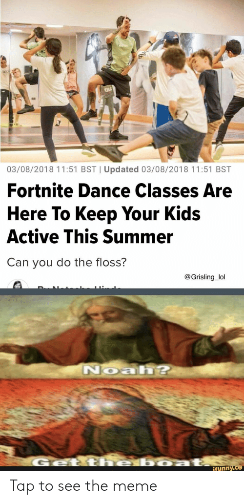 Noah: 937  03/08/2018 11:51 BST   Updated 03/08/2018 11:51 BST  Fortnite Dance Classes Are  Here To Keep Your Kids  Active This Summer  Can you do the floss?  @Grisling_lol  Noah?  he boza  Geti  ifunny.co Tap to see the meme