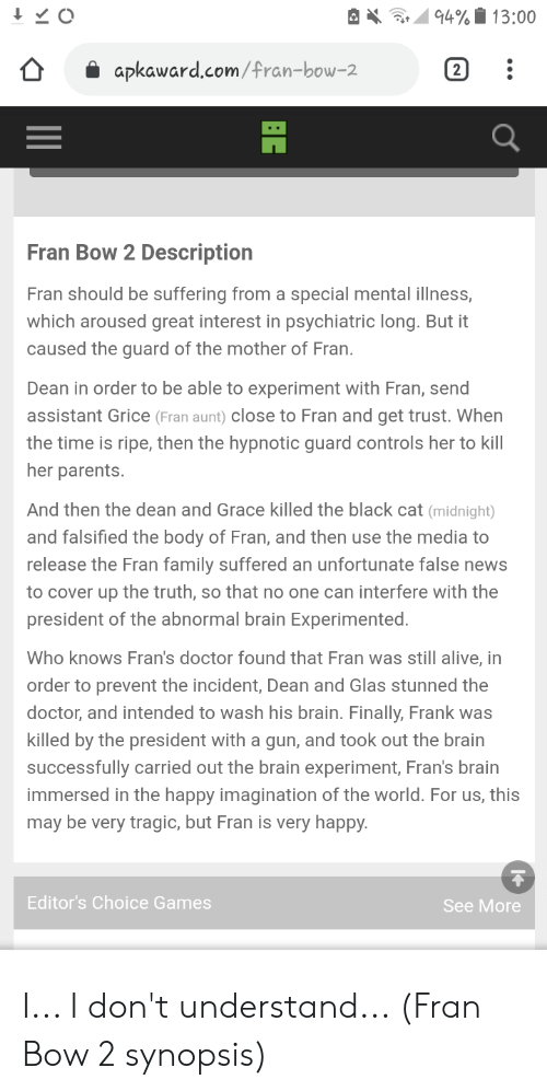 Falsified: 94% 13:00  2  apkaward.com/fran-bow-2  Fran Bow 2 Description  Fran should be suffering from a  special mental illness,  which aroused great interest in psychiatric long. But it  caused the guard of the mother of Fran.  Dean in order to be able to experiment with Fran, send  assistant Grice (Fran aunt) close to Fran and get trust. When  the time is ripe, then the hypnotic guard controls her to kill  her parents.  And then the dean and Grace killed the black cat (midnight)  and falsified the body of Fran, and then use the media to  release the Fran family suffered an unfortunate false news  to cover up the truth, so that no one can interfere with the  president of the abnormal brain Experimented.  Who knows Fran's doctor found that Fran was still alive, in  order to prevent the incident, Dean and Glas stunned the  doctor, and intended to wash his brain. Finally, Frank was  killed by the president with a gun, and took out the brain  successfully carried out the brain experiment, Fran's brain  immersed in the happy imagination of the world. For us, this  may be very tragic, but Fran is very happy.  Editor's Choice Games  See More I... I don't understand... (Fran Bow 2 synopsis)