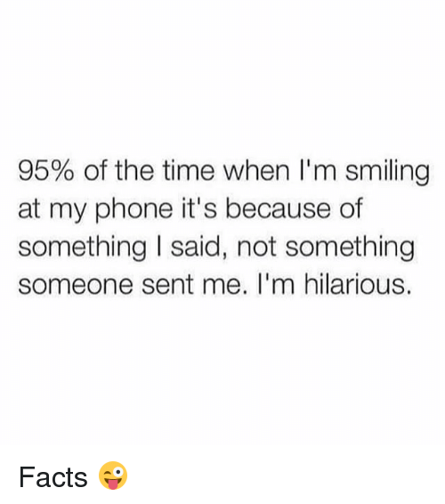 Facts, Memes, and Phone: 95% of the time when I'm smiling  at my phone it's because of  something I said, not something  someone sent me. I'm hilarious. Facts 😜