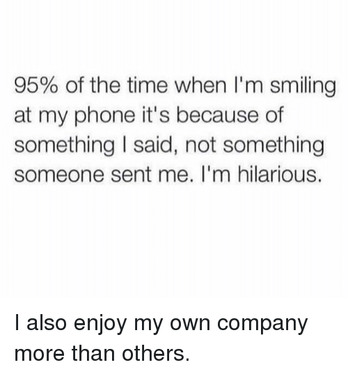 Dank, Phone, and Time: 95% of the time when I'm smiling  at my phone it's because of  something I said, not something  someone sent me. I'm hilarious. I also enjoy my own company more than others.
