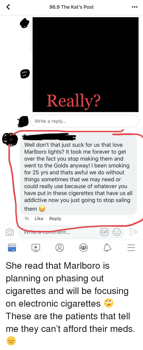 Saling: 96.9 The Kat's Post  Really?  Write a reply...  Well don't that just suck for us that love  Marlboro lights? It took me forever to get  over the fact you stop making them and  went to the Golds anyway! I been smoking  for 25 yrs and thats awful we do without  things sometimes that we may need or  could really use because of whatever you  have put in these cigerettes that have us all  addictive now you just going to stop saling  them  1h Like Reply  CO