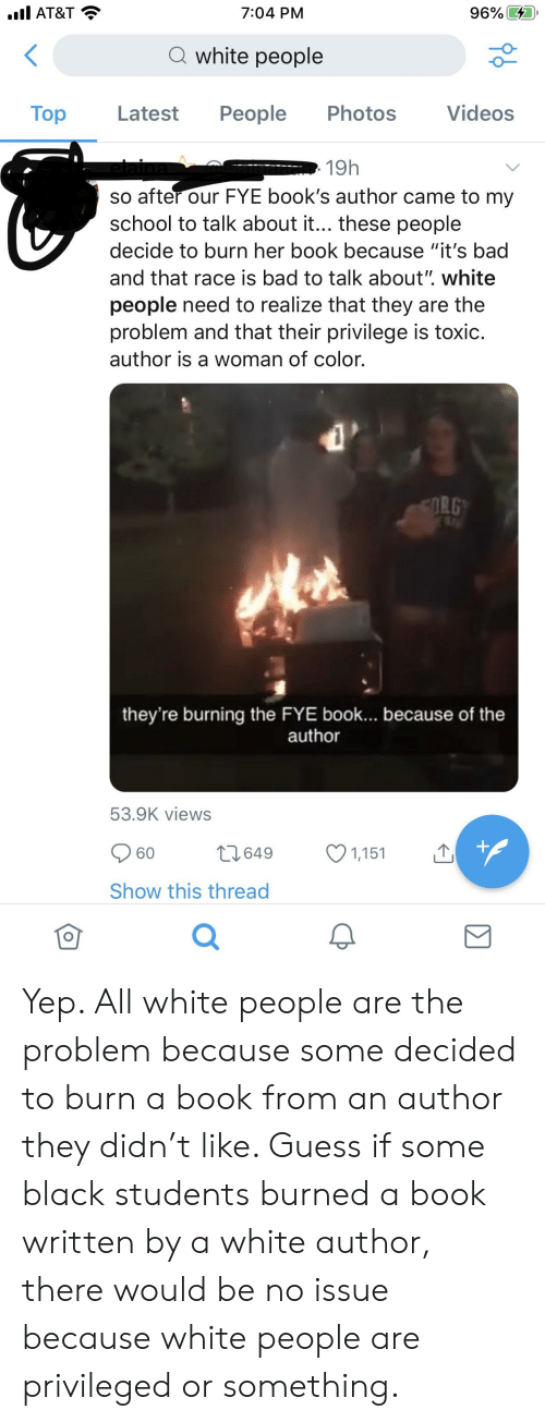 "Bad, Books, and Fye: 96% D  il AT&T  7:04 PM  Q white people  Videos  Тop  Реople  Photos  Latest  19h  so after our FYE book's author came to my  school to talk about it... these people  decide to burn her book because ""it's bad  and that race is bad to talk about"". white  people need to realize that they are the  problem and that their privilege is toxic.  author is a woman of color.  ORG  they're burning the FYE book... because of the  author  53.9K views  t1649  60  1,151  Show this thread  о Yep. All white people are the problem because some decided to burn a book from an author they didn't like. Guess if some black students burned a book written by a white author, there would be no issue because white people are privileged or something."
