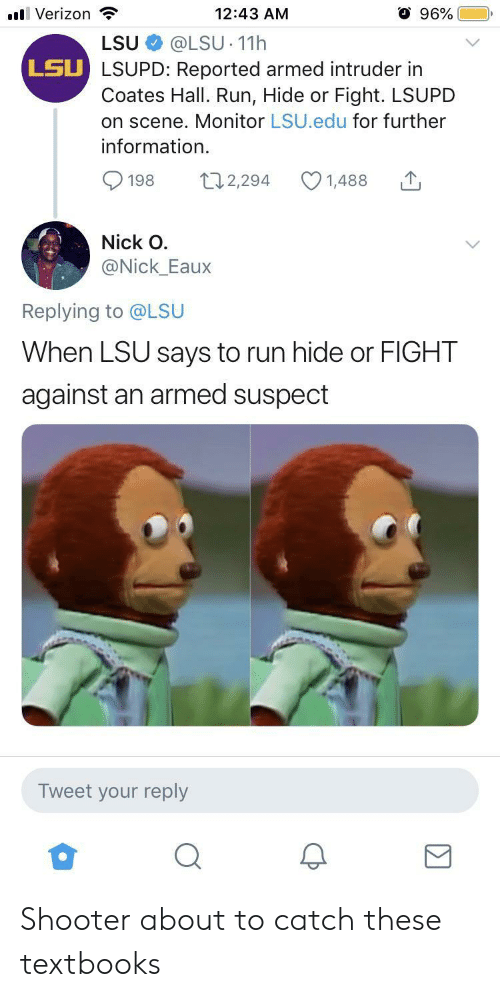 shooter: 96%  l Verizon  12:43 AM  @LSU 11h  LSU LSUPD: Reported armed intruder in  Coates Hall. Run, Hide or Fight. LSUPD  on scene. Monitor LSU.edu for further  LSU  information  t12,294  198  1,488  Nick O  @Nick_Eaux  Replying to @LSU  When LSU says to run hide or FIGHT  against an armed suspect  Tweet your reply Shooter about to catch these textbooks