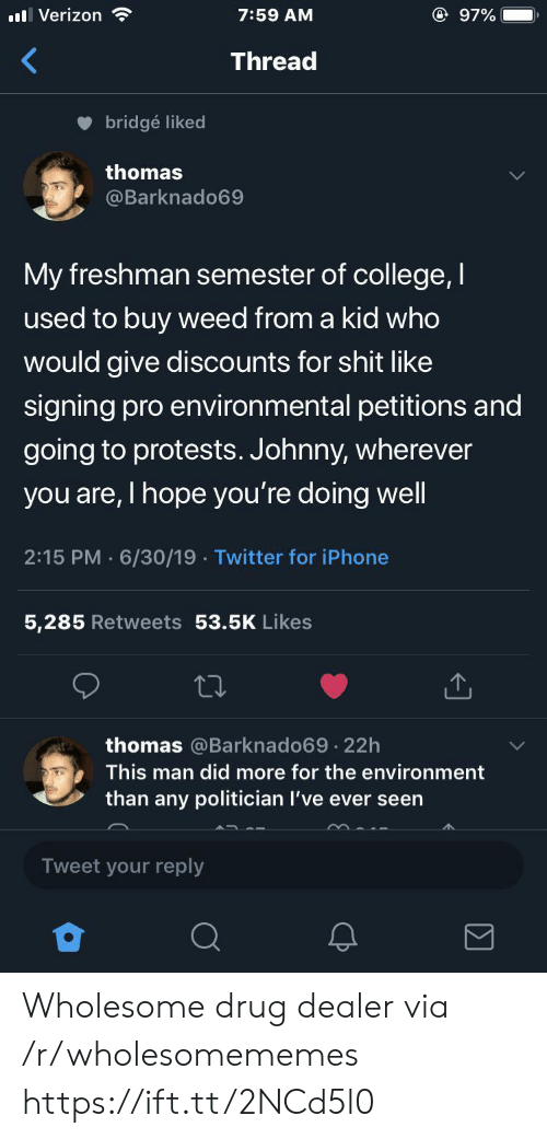 politician: @ 97%  Verizon  7:59 AM  Thread  bridgé liked  thomas  @Barknado69  My freshman semester of college, I  used to buy weed from a kid who  would give discounts for shit like  signing pro environmental petitions and  going to protests. Johnny, wherever  you are, I hope you're doing well  2:15 PM 6/30/19 Twitter for iPhone  5,285 Retweets 53.5K Likes  thomas @Barknado69 22h  .  This man did more for the environment  than any politician I've ever seen  Tweet your reply Wholesome drug dealer via /r/wholesomememes https://ift.tt/2NCd5l0