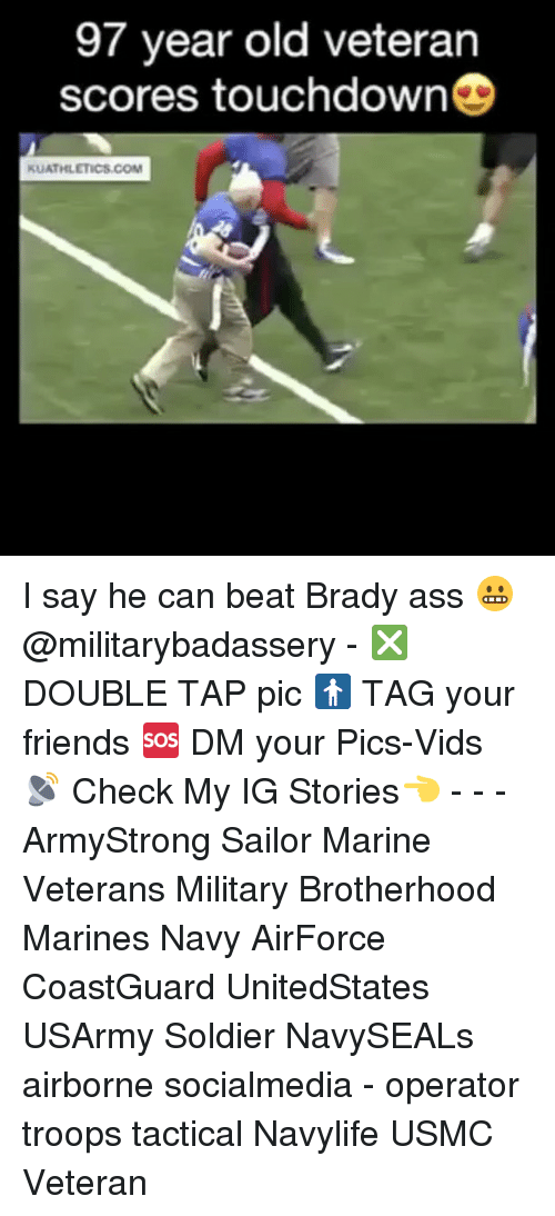Memes, 🤖, and Usmc: 97 year old veteran  scores touchdown  KUATHLETICS.COM I say he can beat Brady ass 😬 @militarybadassery - ❎ DOUBLE TAP pic 🚹 TAG your friends 🆘 DM your Pics-Vids 📡 Check My IG Stories👈 - - - ArmyStrong Sailor Marine Veterans Military Brotherhood Marines Navy AirForce CoastGuard UnitedStates USArmy Soldier NavySEALs airborne socialmedia - operator troops tactical Navylife USMC Veteran